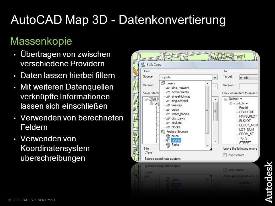 © 2009 CAD PARTNER GmbH AutoCAD Map 3D - Datenkonvertierung Massenkopie Übertragen von zwischen verschiedene Providern Daten lassen hierbei filtern Mit weiteren Datenquellen verknüpfte Informationen lassen sich einschließen Verwenden von berechneten Feldern Verwenden von Koordinatensystem- überschreibungen