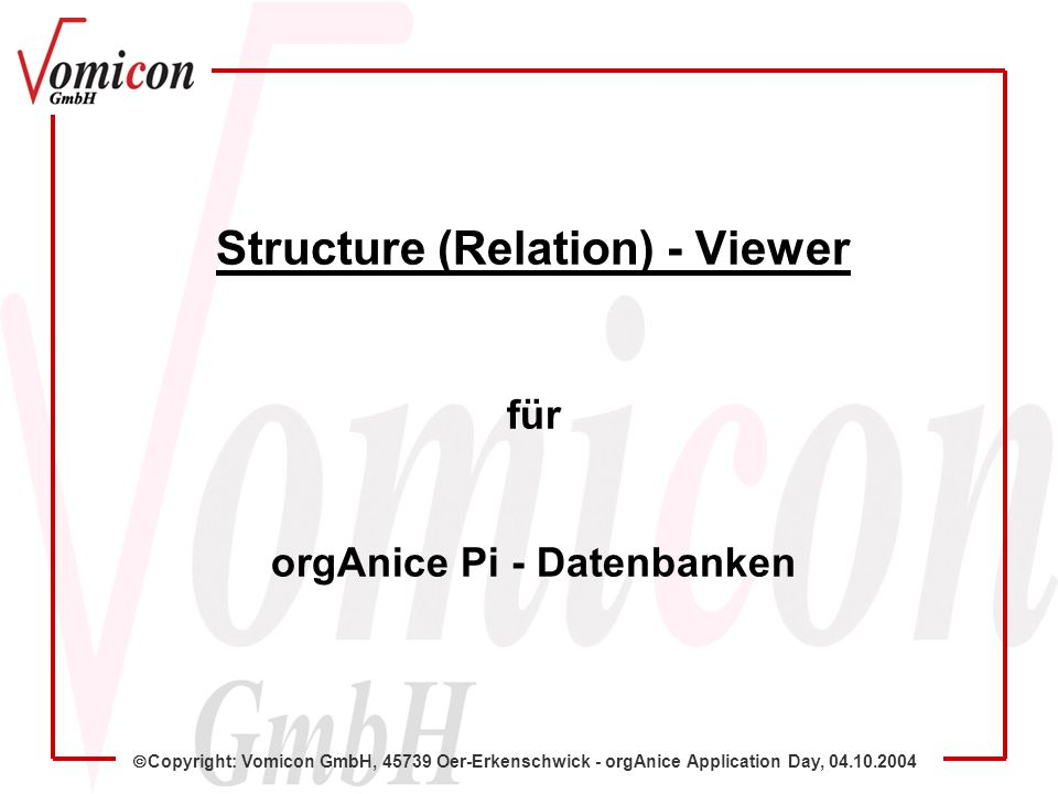 Copyright: Vomicon GmbH, 45739 Oer-Erkenschwick - orgAnice Application Day, 04.10.2004 Structure (Relation) - Viewer für orgAnice Pi - Datenbanken