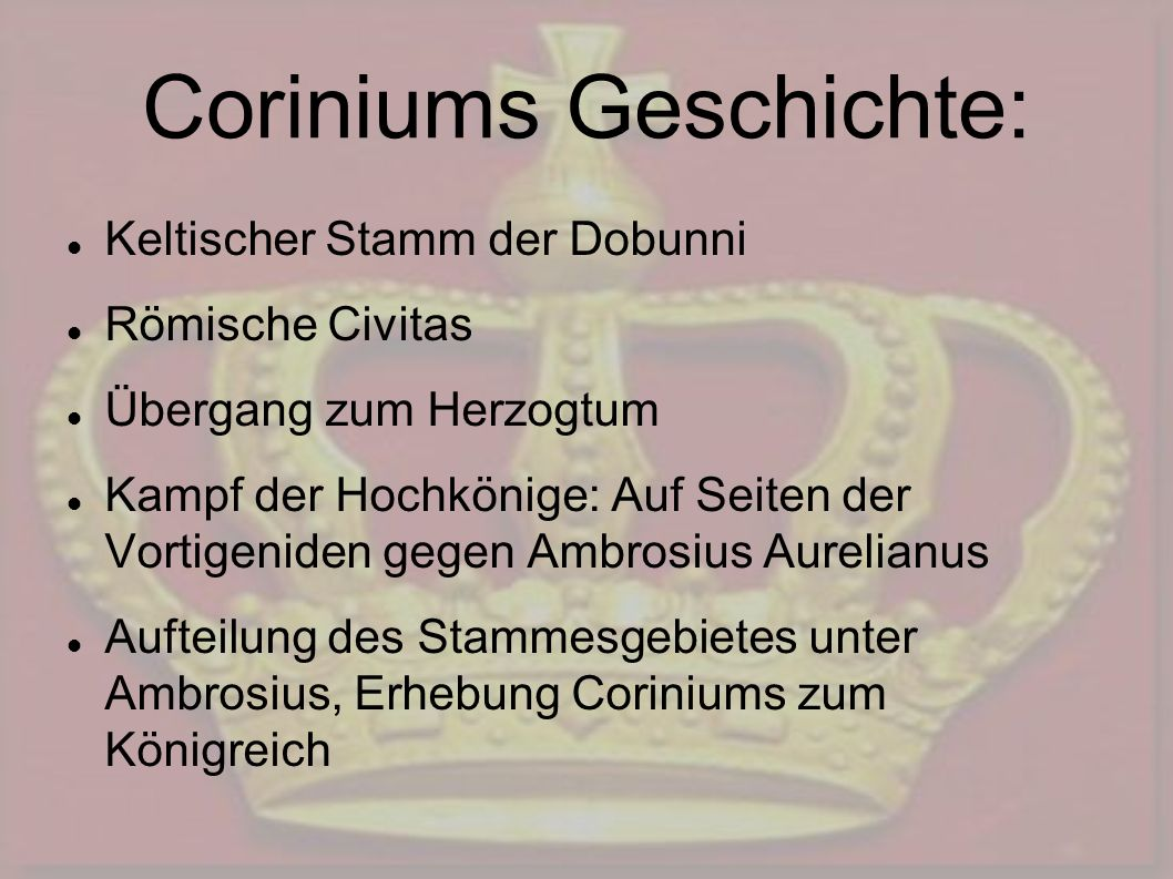 Coriniums Geschichte: Keltischer Stamm der Dobunni Römische Civitas Übergang zum Herzogtum Kampf der Hochkönige: Auf Seiten der Vortigeniden gegen Ambrosius Aurelianus Aufteilung des Stammesgebietes unter Ambrosius, Erhebung Coriniums zum Königreich