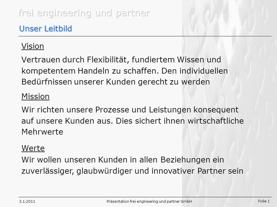 Folie 1 3.1.2011Präsentation frei engineering und partner GmbH Unser Leitbild Vertrauen durch Flexibilität, fundiertem Wissen und kompetentem Handeln zu schaffen.