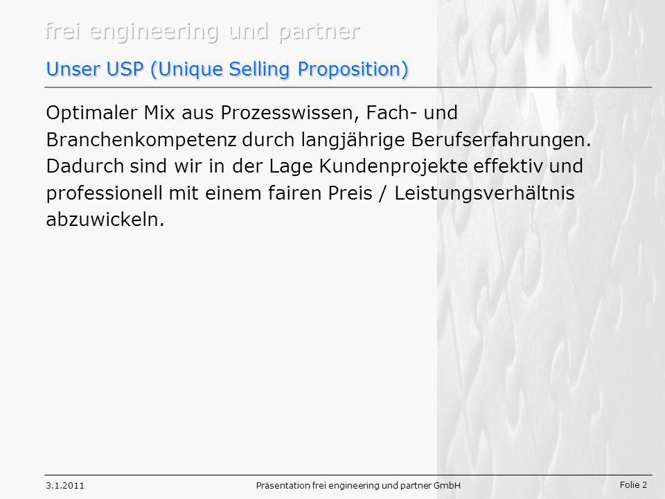 Folie 2 3.1.2011Präsentation frei engineering und partner GmbH Unser USP (Unique Selling Proposition) Optimaler Mix aus Prozesswissen, Fach- und Branchenkompetenz durch langjährige Berufserfahrungen.