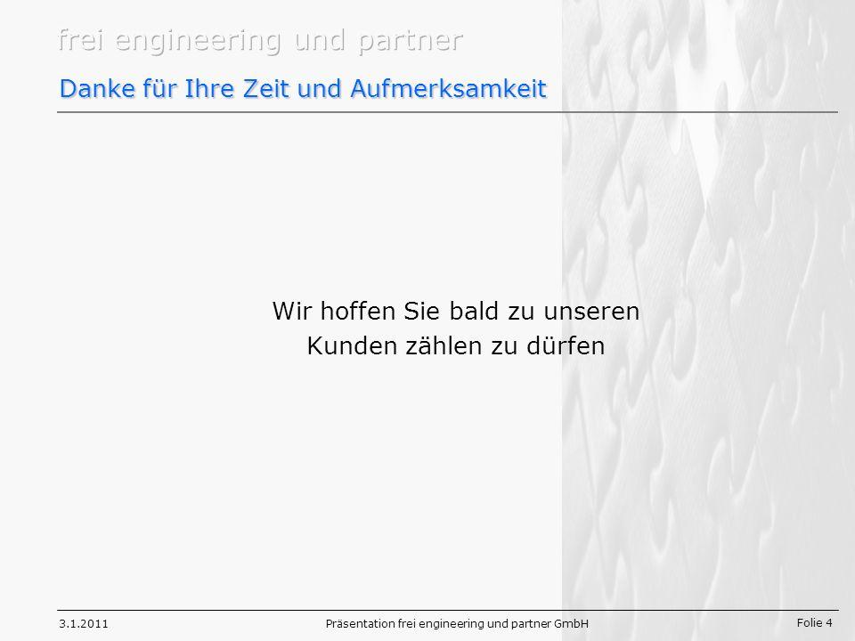 Folie 4 3.1.2011Präsentation frei engineering und partner GmbH Danke für Ihre Zeit und Aufmerksamkeit Wir hoffen Sie bald zu unseren Kunden zählen zu dürfen
