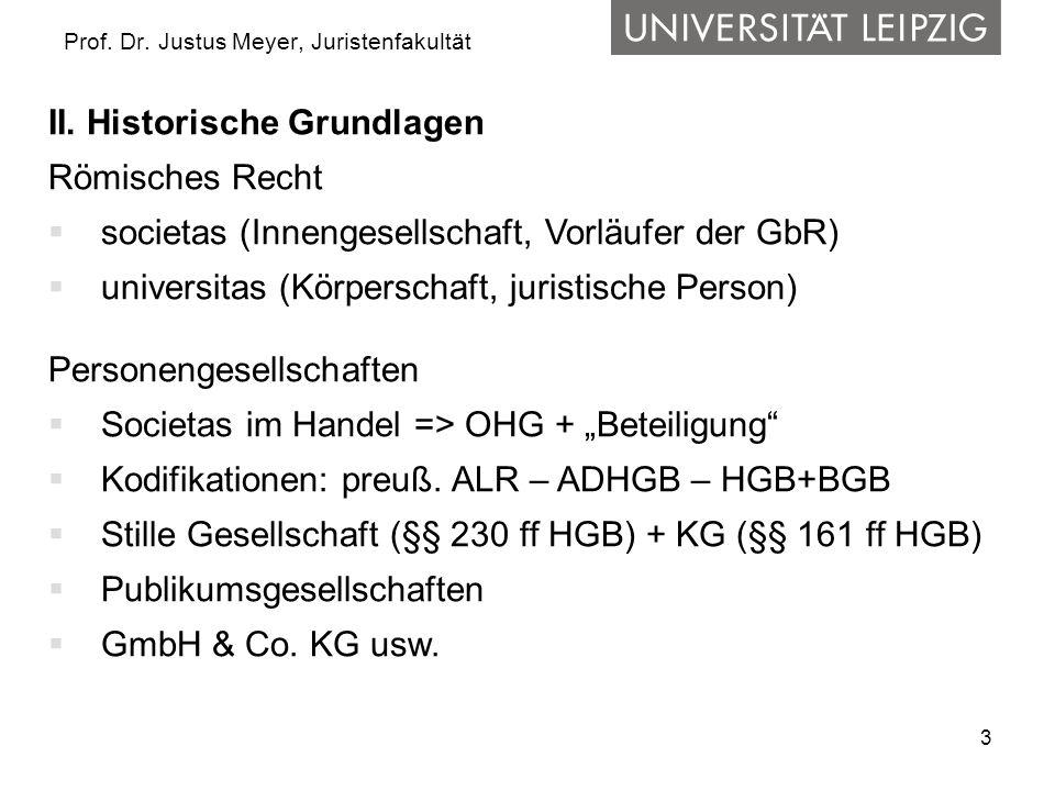 3 Prof. Dr. Justus Meyer, Juristenfakultät II. Historische Grundlagen Römisches Recht societas (Innengesellschaft, Vorläufer der GbR) universitas (Kör
