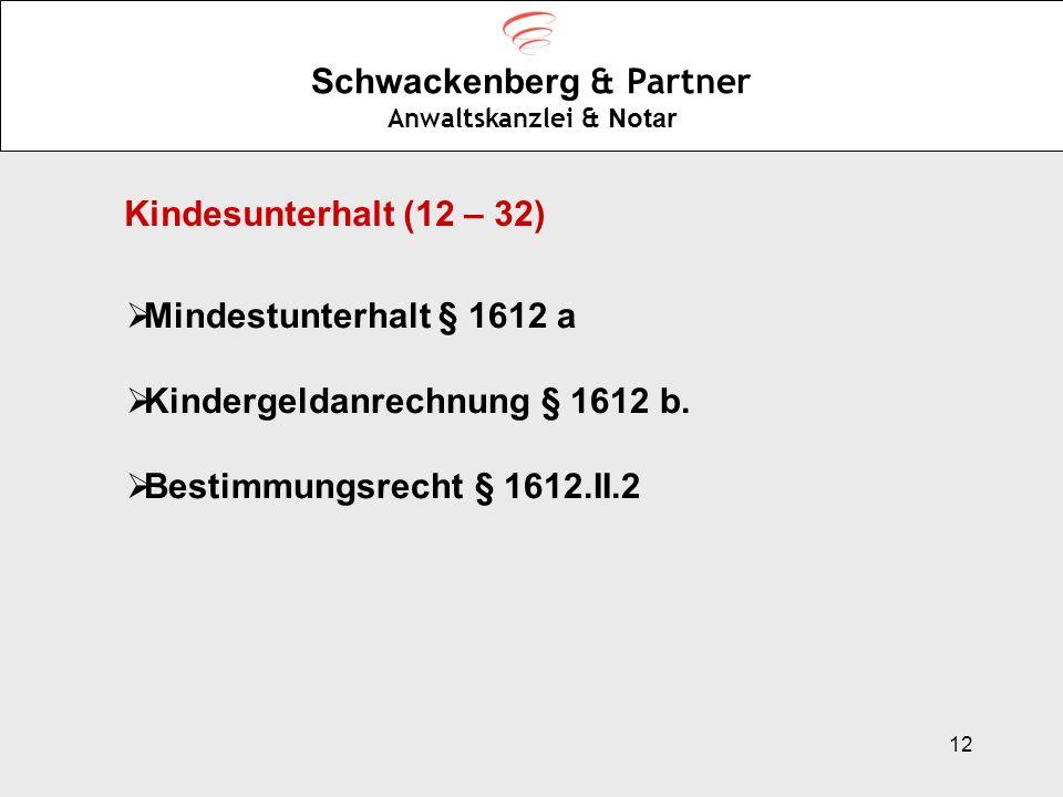 12 Schwackenberg & Partner Anwaltskanzlei & Notar Kindesunterhalt (12 – 32) Mindestunterhalt § 1612 a Kindergeldanrechnung § 1612 b. Bestimmungsrecht