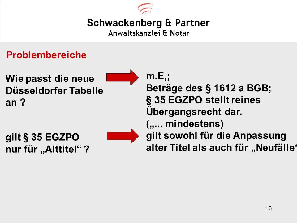 16 Schwackenberg & Partner Anwaltskanzlei & Notar Problembereiche Wie passt die neue Düsseldorfer Tabelle an ? m.E,; Beträge des § 1612 a BGB; § 35 EG