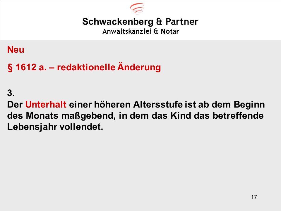 17 Schwackenberg & Partner Anwaltskanzlei & Notar Neu § 1612 a. – redaktionelle Änderung 3. Der Unterhalt einer höheren Altersstufe ist ab dem Beginn