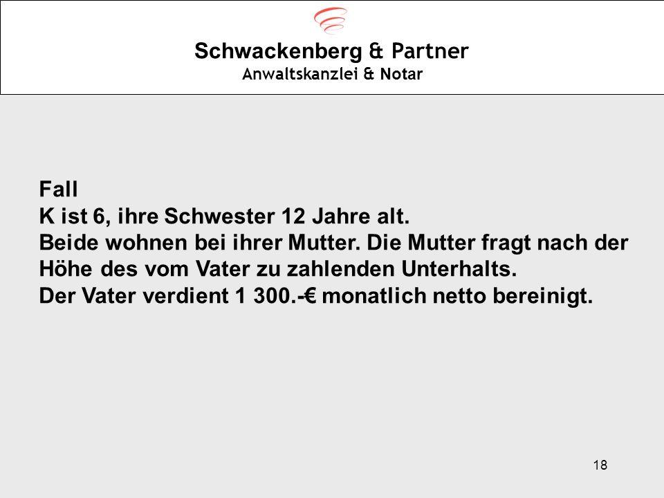 18 Schwackenberg & Partner Anwaltskanzlei & Notar Fall K ist 6, ihre Schwester 12 Jahre alt. Beide wohnen bei ihrer Mutter. Die Mutter fragt nach der