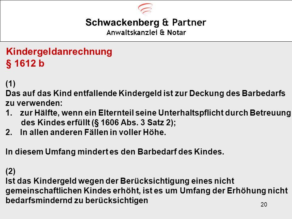20 Schwackenberg & Partner Anwaltskanzlei & Notar Kindergeldanrechnung § 1612 b (1) Das auf das Kind entfallende Kindergeld ist zur Deckung des Barbed