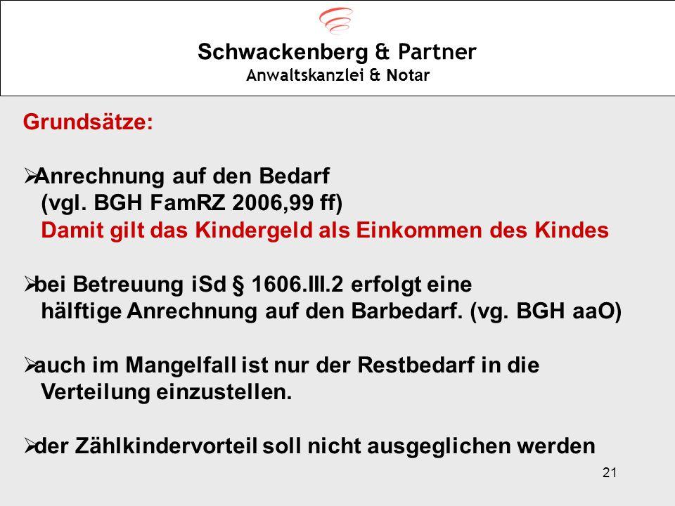 21 Schwackenberg & Partner Anwaltskanzlei & Notar Grundsätze: Anrechnung auf den Bedarf (vgl. BGH FamRZ 2006,99 ff) Damit gilt das Kindergeld als Eink