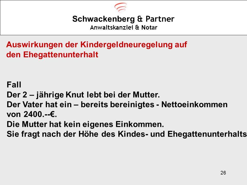 26 Schwackenberg & Partner Anwaltskanzlei & Notar Auswirkungen der Kindergeldneuregelung auf den Ehegattenunterhalt Fall Der 2 – jährige Knut lebt bei
