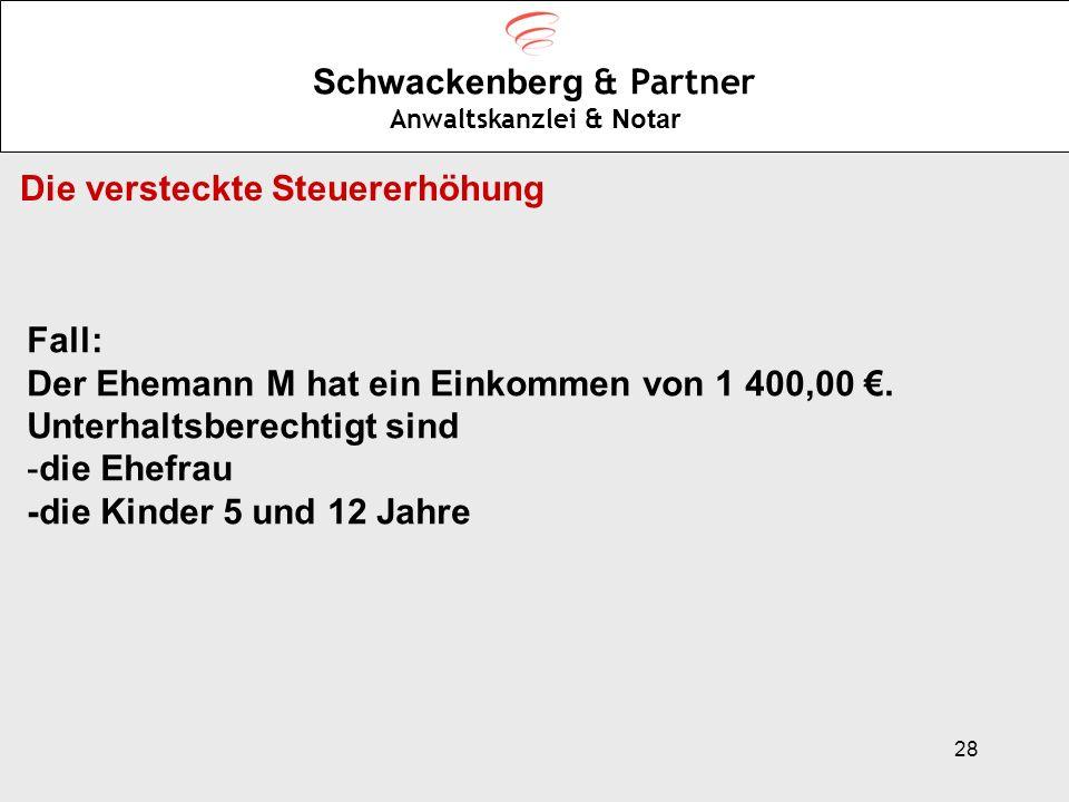 28 Schwackenberg & Partner Anwaltskanzlei & Notar Die versteckte Steuererhöhung Fall: Der Ehemann M hat ein Einkommen von 1 400,00. Unterhaltsberechti