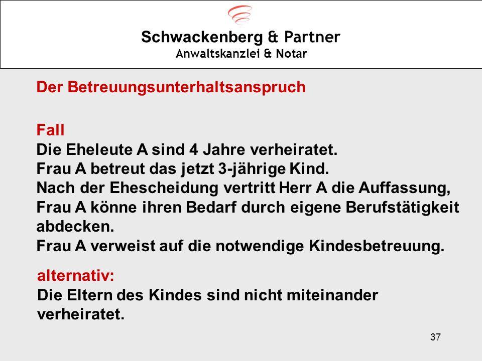 37 Schwackenberg & Partner Anwaltskanzlei & Notar Fall Die Eheleute A sind 4 Jahre verheiratet. Frau A betreut das jetzt 3-jährige Kind. Nach der Ehes