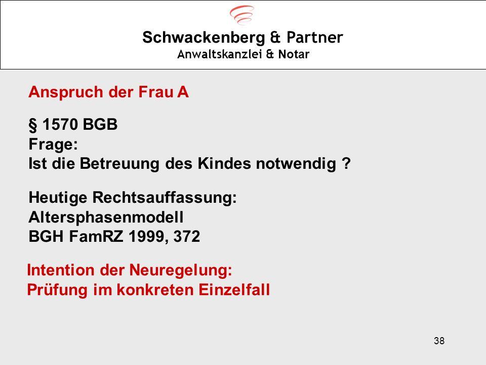 38 Schwackenberg & Partner Anwaltskanzlei & Notar Anspruch der Frau A § 1570 BGB Frage: Ist die Betreuung des Kindes notwendig ? Heutige Rechtsauffass