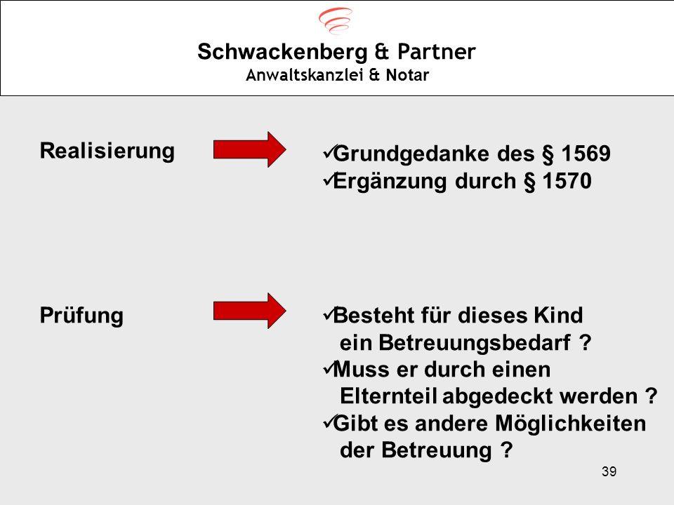 39 Schwackenberg & Partner Anwaltskanzlei & Notar Realisierung Grundgedanke des § 1569 Ergänzung durch § 1570 Prüfung Besteht für dieses Kind ein Betr