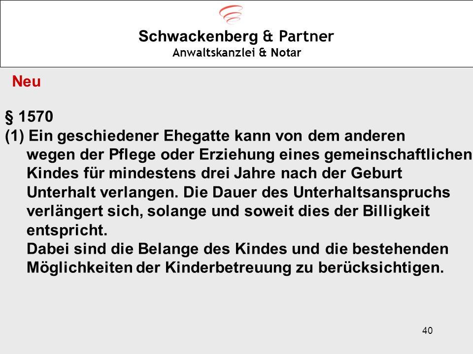 40 Schwackenberg & Partner Anwaltskanzlei & Notar Neu § 1570 (1)Ein geschiedener Ehegatte kann von dem anderen wegen der Pflege oder Erziehung eines g