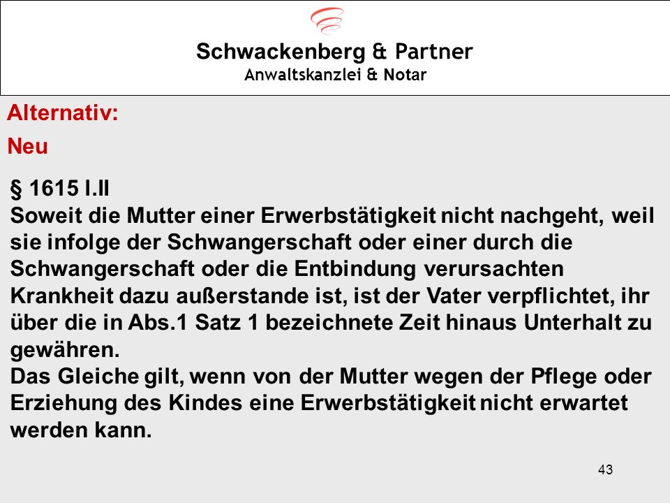 43 Schwackenberg & Partner Anwaltskanzlei & Notar Alternativ: Neu § 1615 l.II Soweit die Mutter einer Erwerbstätigkeit nicht nachgeht, weil sie infolg