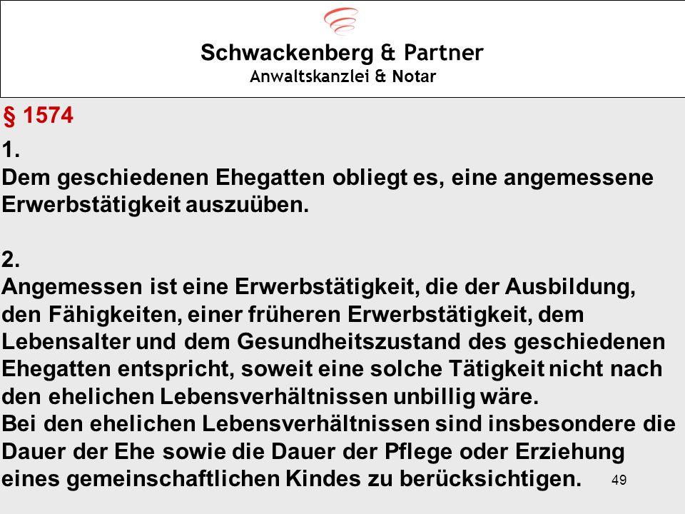 49 Schwackenberg & Partner Anwaltskanzlei & Notar § 1574 1. Dem geschiedenen Ehegatten obliegt es, eine angemessene Erwerbstätigkeit auszuüben. 2. Ang