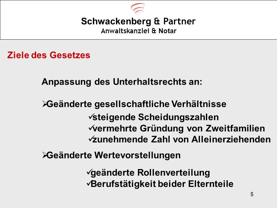 6 Schwackenberg & Partner Anwaltskanzlei & Notar Konkrete Ziele: Stärkung des Kindeswohls Betonung des Grundsatzes der Eigenverantwortung Vereinfachung des Unterhaltsrechts Harmonisierung von Unterhalt-, Sozial- und Steuerrecht