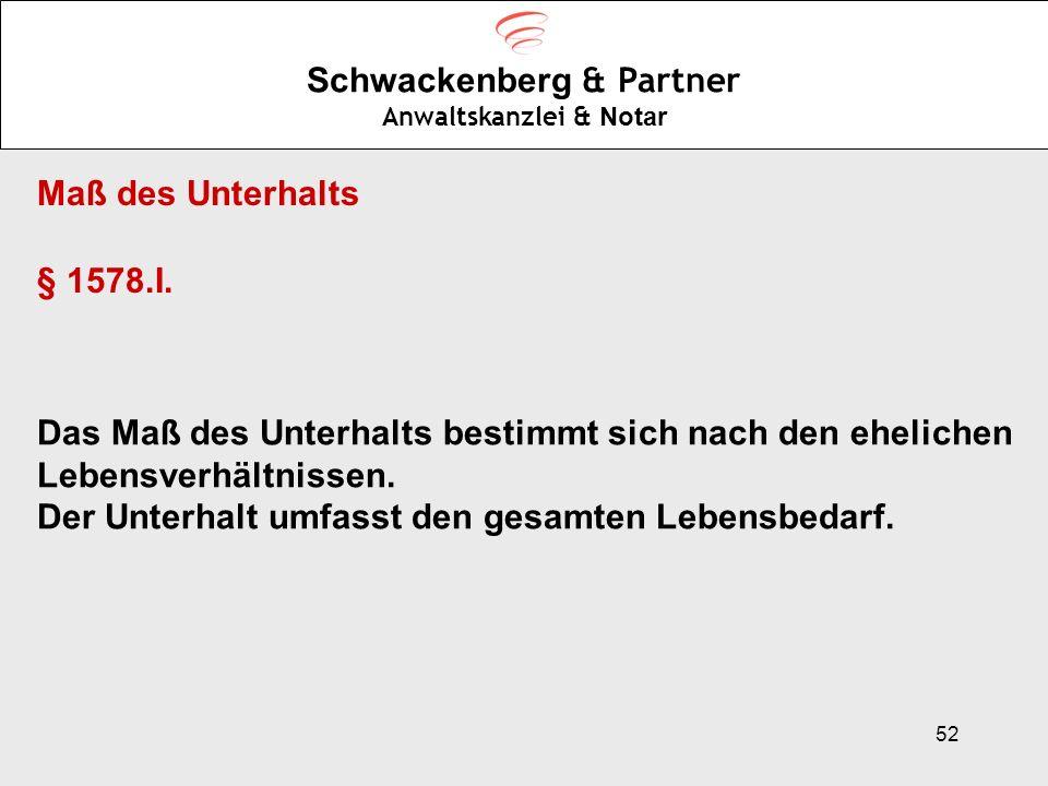 52 Schwackenberg & Partner Anwaltskanzlei & Notar Maß des Unterhalts § 1578.I. Das Maß des Unterhalts bestimmt sich nach den ehelichen Lebensverhältni