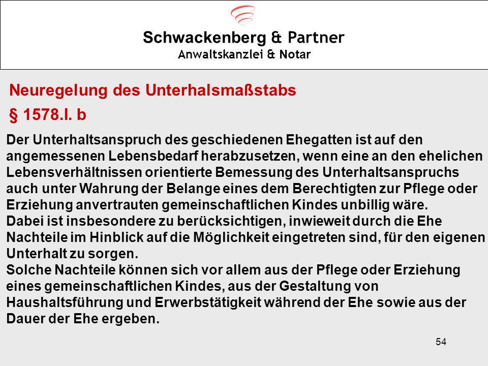54 Schwackenberg & Partner Anwaltskanzlei & Notar Neuregelung des Unterhalsmaßstabs § 1578.I. b Der Unterhaltsanspruch des geschiedenen Ehegatten ist
