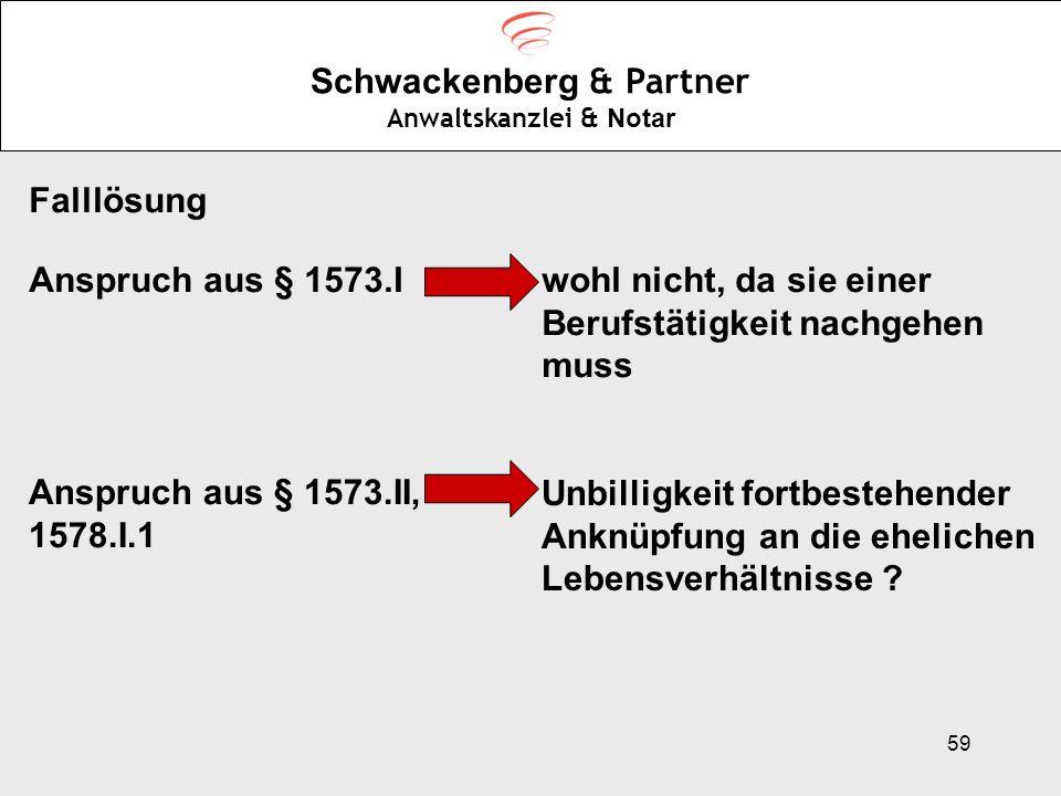 59 Schwackenberg & Partner Anwaltskanzlei & Notar Falllösung Anspruch aus § 1573.Iwohl nicht, da sie einer Berufstätigkeit nachgehen muss Anspruch aus