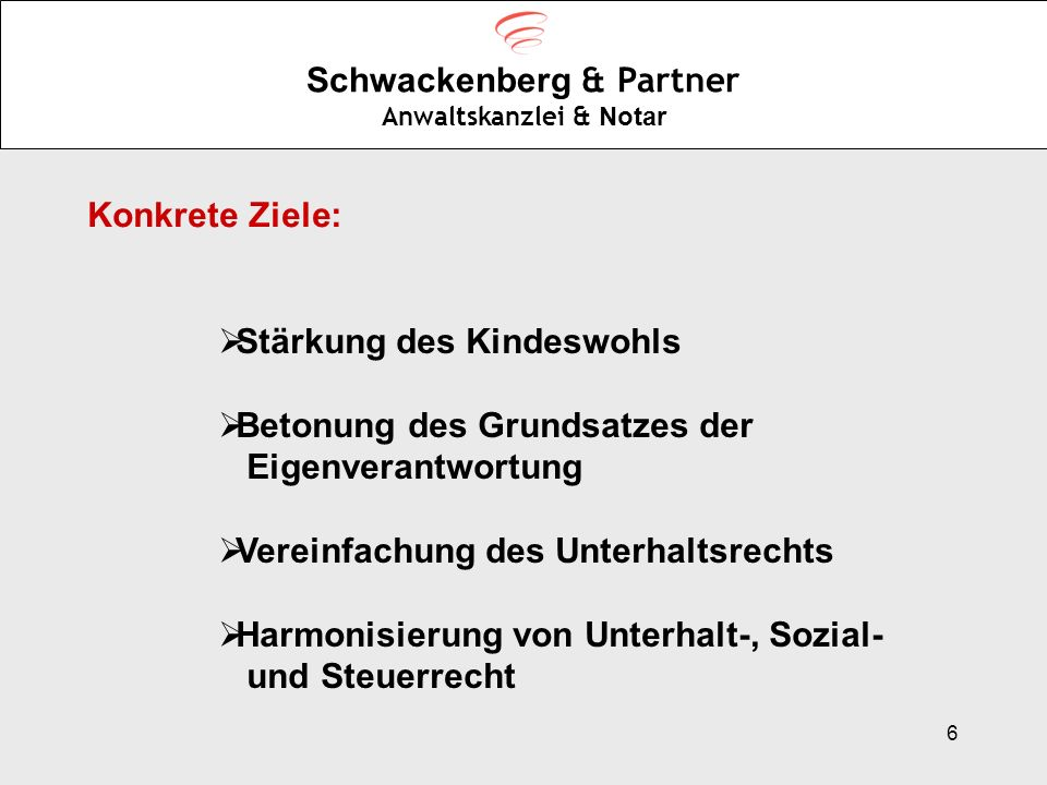 6 Schwackenberg & Partner Anwaltskanzlei & Notar Konkrete Ziele: Stärkung des Kindeswohls Betonung des Grundsatzes der Eigenverantwortung Vereinfachun