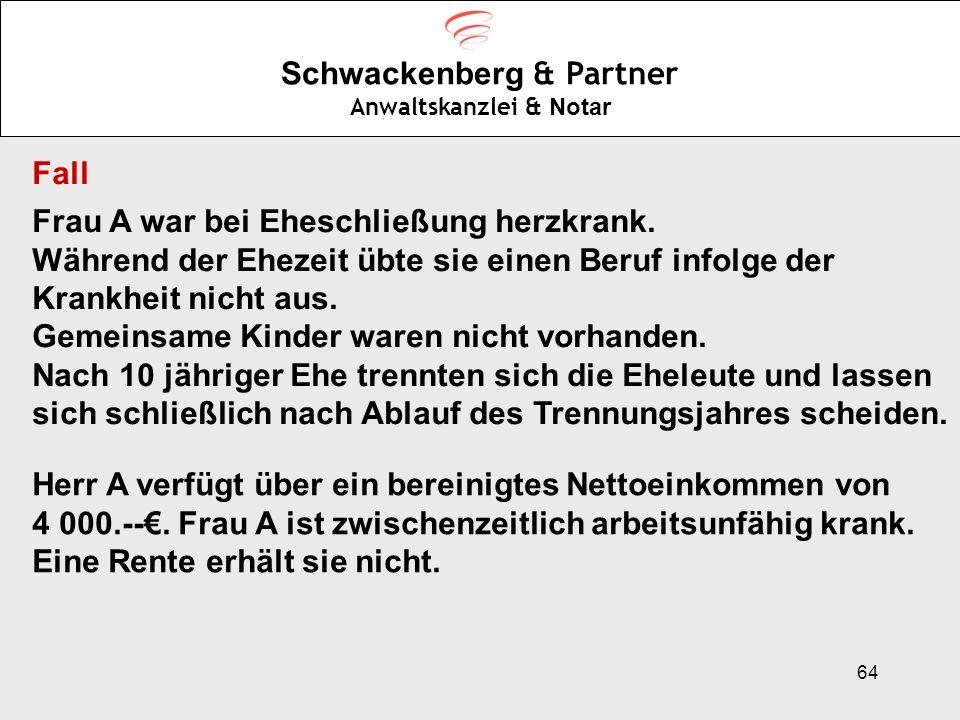 64 Schwackenberg & Partner Anwaltskanzlei & Notar Fall Frau A war bei Eheschließung herzkrank. Während der Ehezeit übte sie einen Beruf infolge der Kr