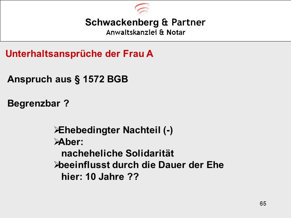 65 Schwackenberg & Partner Anwaltskanzlei & Notar Unterhaltsansprüche der Frau A Anspruch aus § 1572 BGB Begrenzbar ? Ehebedingter Nachteil (-) Aber: