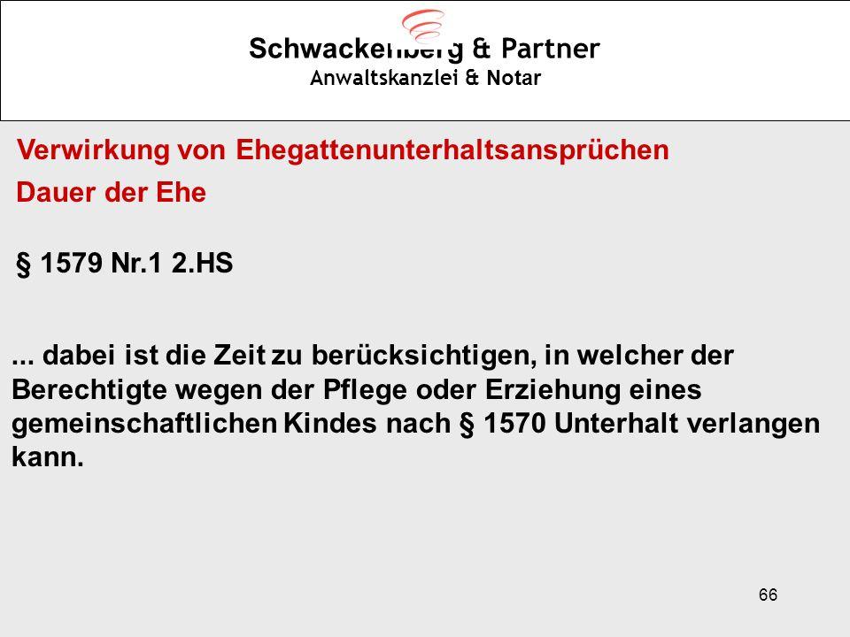 66 Schwackenberg & Partner Anwaltskanzlei & Notar Dauer der Ehe § 1579 Nr.1 2.HS... dabei ist die Zeit zu berücksichtigen, in welcher der Berechtigte