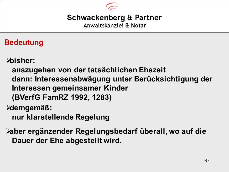 67 Schwackenberg & Partner Anwaltskanzlei & Notar Bedeutung bisher: auszugehen von der tatsächlichen Ehezeit dann: Interessenabwägung unter Berücksich