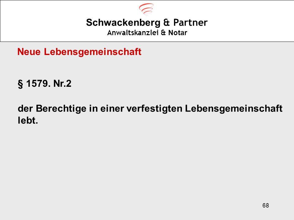 68 Schwackenberg & Partner Anwaltskanzlei & Notar § 1579. Nr.2 der Berechtige in einer verfestigten Lebensgemeinschaft lebt. Neue Lebensgemeinschaft