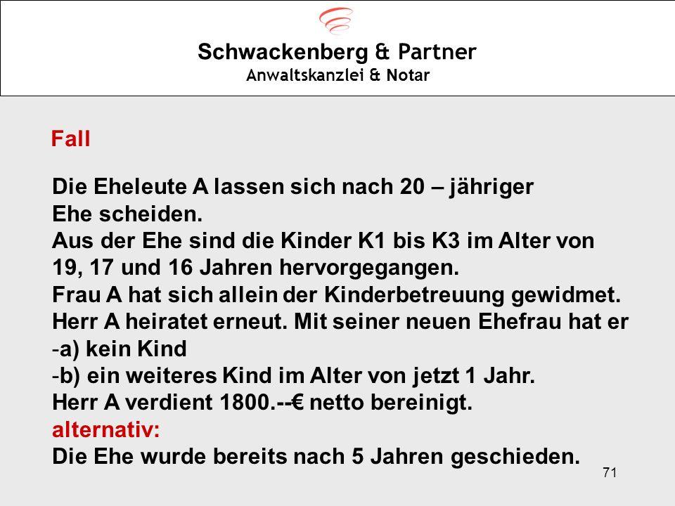 71 Schwackenberg & Partner Anwaltskanzlei & Notar Fall Die Eheleute A lassen sich nach 20 – jähriger Ehe scheiden. Aus der Ehe sind die Kinder K1 bis