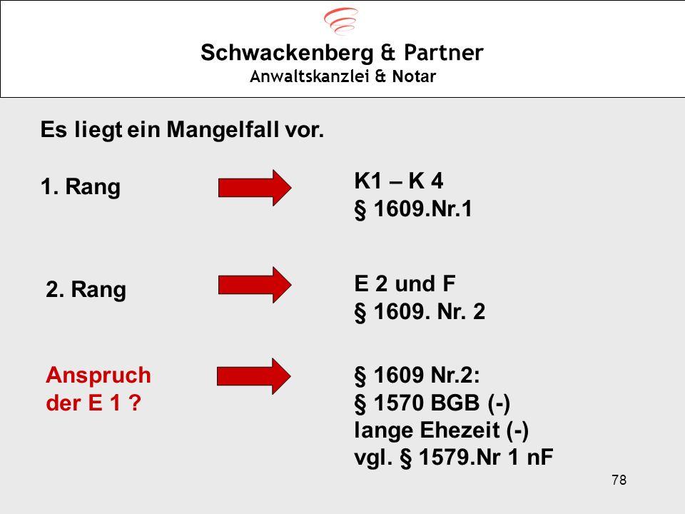 78 Schwackenberg & Partner Anwaltskanzlei & Notar Es liegt ein Mangelfall vor. 1. Rang K1 – K 4 § 1609.Nr.1 2. Rang E 2 und F § 1609. Nr. 2 Anspruch d