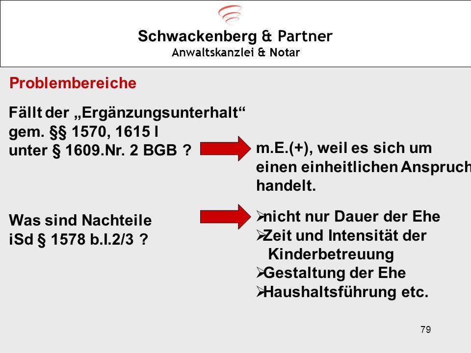 79 Schwackenberg & Partner Anwaltskanzlei & Notar Problembereiche Fällt der Ergänzungsunterhalt gem. §§ 1570, 1615 l unter § 1609.Nr. 2 BGB ? m.E.(+),