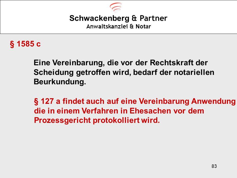83 Schwackenberg & Partner Anwaltskanzlei & Notar § 1585 c Eine Vereinbarung, die vor der Rechtskraft der Scheidung getroffen wird, bedarf der notarie