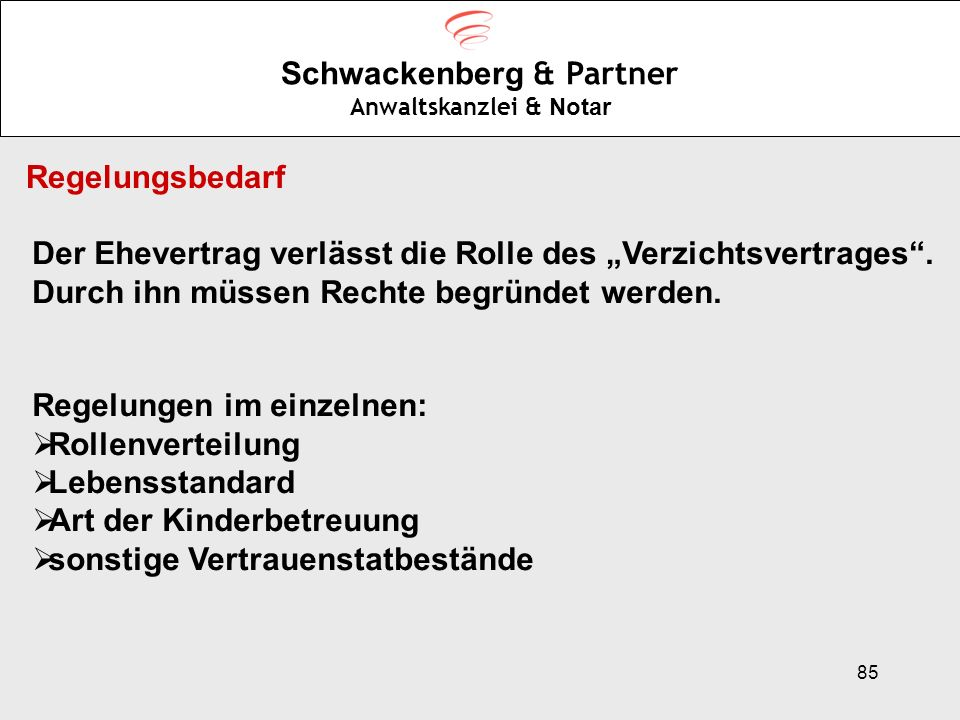 85 Schwackenberg & Partner Anwaltskanzlei & Notar Regelungsbedarf Der Ehevertrag verlässt die Rolle des Verzichtsvertrages. Durch ihn müssen Rechte be