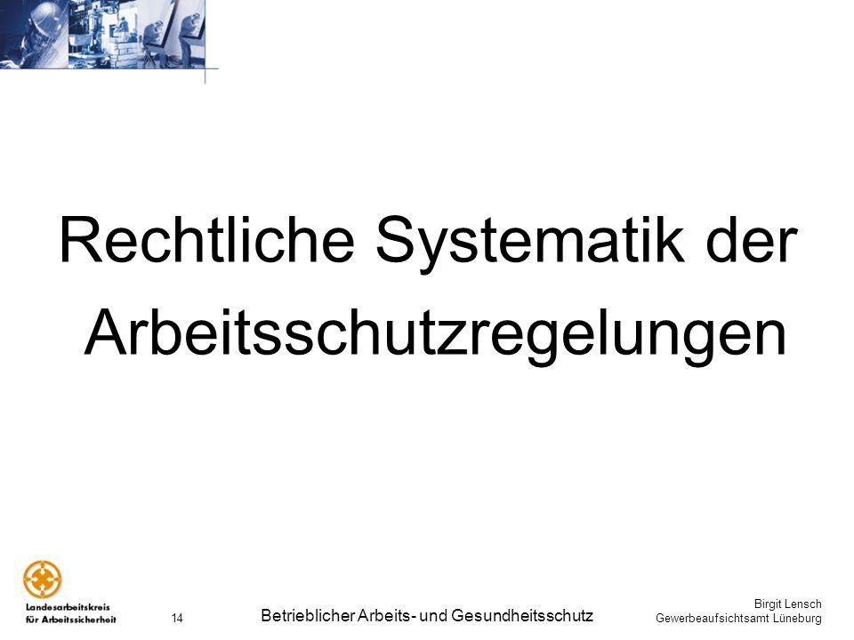 Birgit Lensch Gewerbeaufsichtsamt Lüneburg Betrieblicher Arbeits- und Gesundheitsschutz 14 Rechtliche Systematik der Arbeitsschutzregelungen