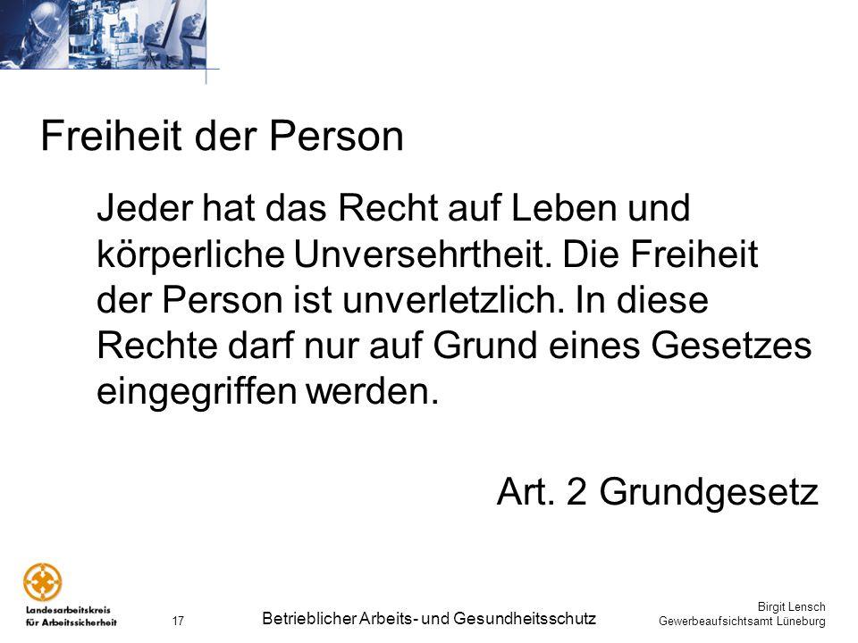Birgit Lensch Gewerbeaufsichtsamt Lüneburg Betrieblicher Arbeits- und Gesundheitsschutz 17 Freiheit der Person Jeder hat das Recht auf Leben und körpe