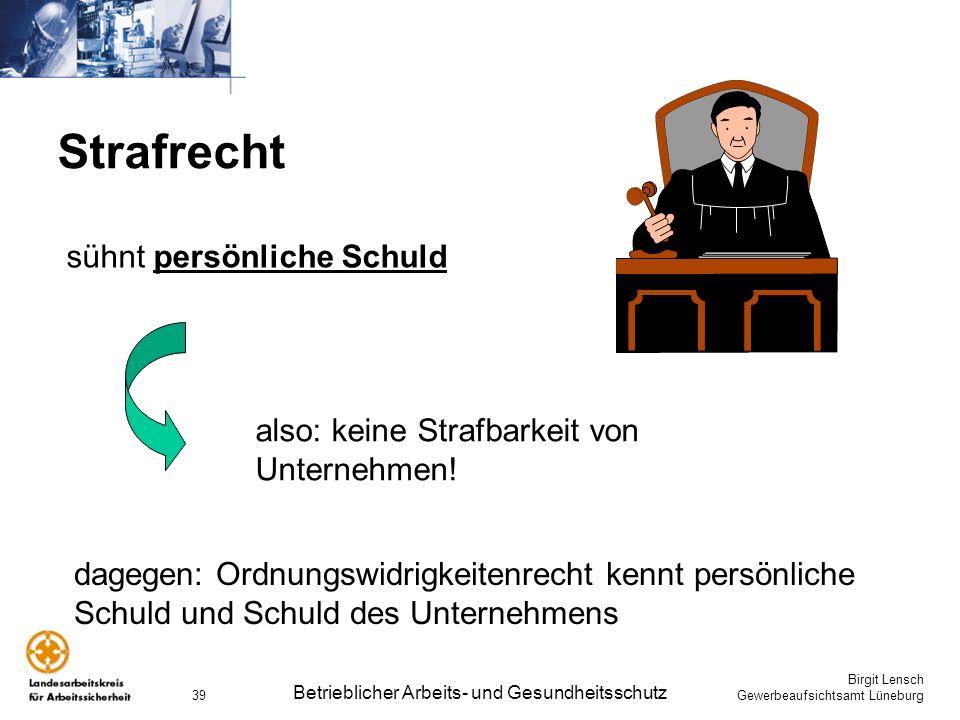 Birgit Lensch Gewerbeaufsichtsamt Lüneburg Betrieblicher Arbeits- und Gesundheitsschutz 39 Strafrecht sühnt persönliche Schuld also: keine Strafbarkei