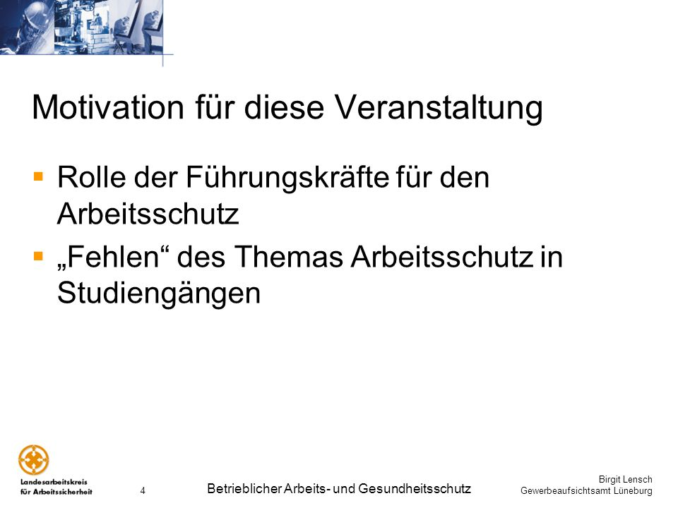 Birgit Lensch Gewerbeaufsichtsamt Lüneburg Betrieblicher Arbeits- und Gesundheitsschutz 4 Motivation für diese Veranstaltung Rolle der Führungskräfte