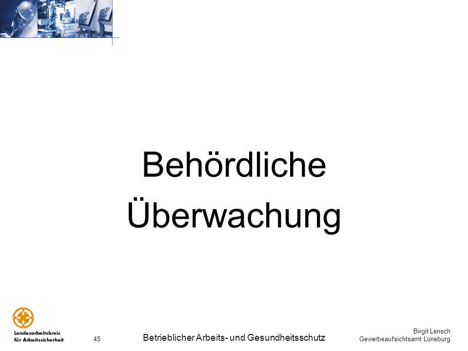 Birgit Lensch Gewerbeaufsichtsamt Lüneburg Betrieblicher Arbeits- und Gesundheitsschutz 45 Behördliche Überwachung
