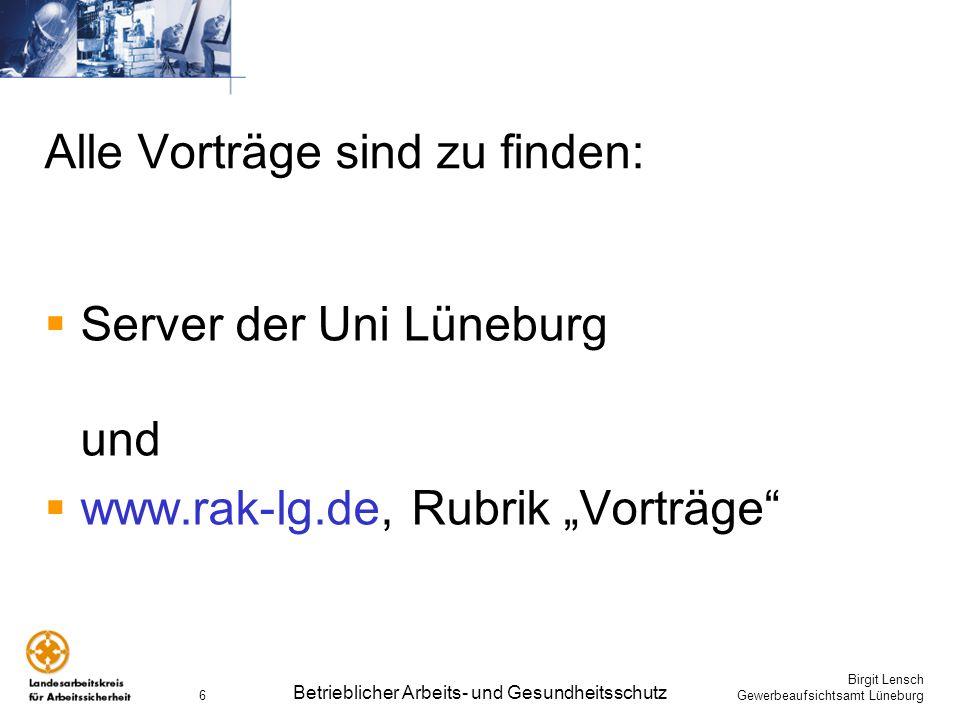 Birgit Lensch Gewerbeaufsichtsamt Lüneburg Betrieblicher Arbeits- und Gesundheitsschutz 6 Alle Vorträge sind zu finden: Server der Uni Lüneburg und ww