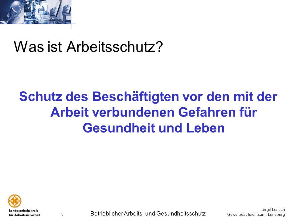 Birgit Lensch Gewerbeaufsichtsamt Lüneburg Betrieblicher Arbeits- und Gesundheitsschutz 8 Was ist Arbeitsschutz? Schutz des Beschäftigten vor den mit