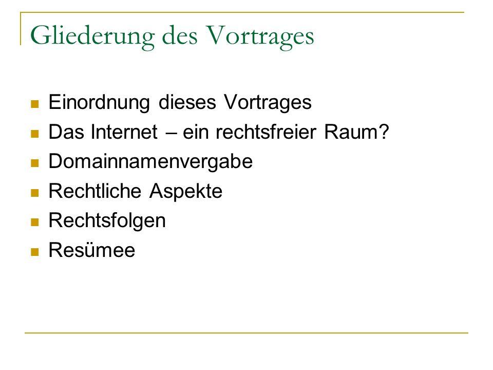Gliederung des Vortrages Einordnung dieses Vortrages Das Internet – ein rechtsfreier Raum? Domainnamenvergabe Rechtliche Aspekte Rechtsfolgen Resümee