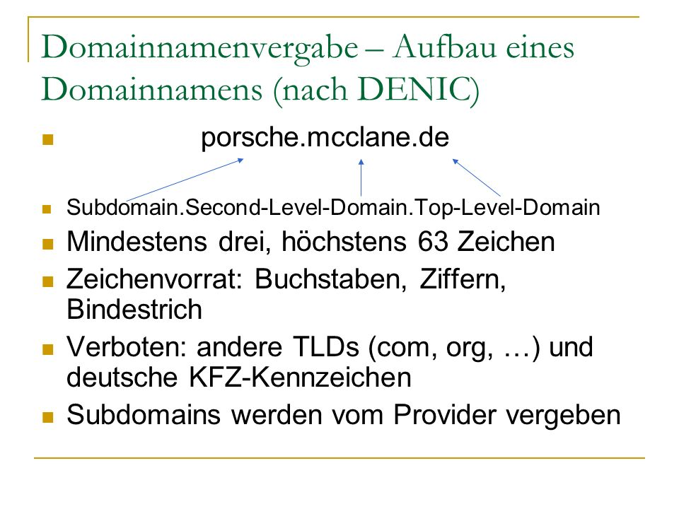 Domainnamenvergabe – Aufbau eines Domainnamens (nach DENIC) porsche.mcclane.de Subdomain.Second-Level-Domain.Top-Level-Domain Mindestens drei, höchste