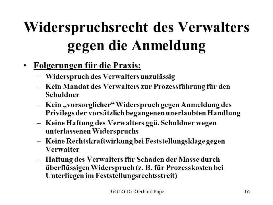 RiOLG Dr. Gerhard Pape16 Widerspruchsrecht des Verwalters gegen die Anmeldung Folgerungen für die Praxis: –Widerspruch des Verwalters unzulässig –Kein
