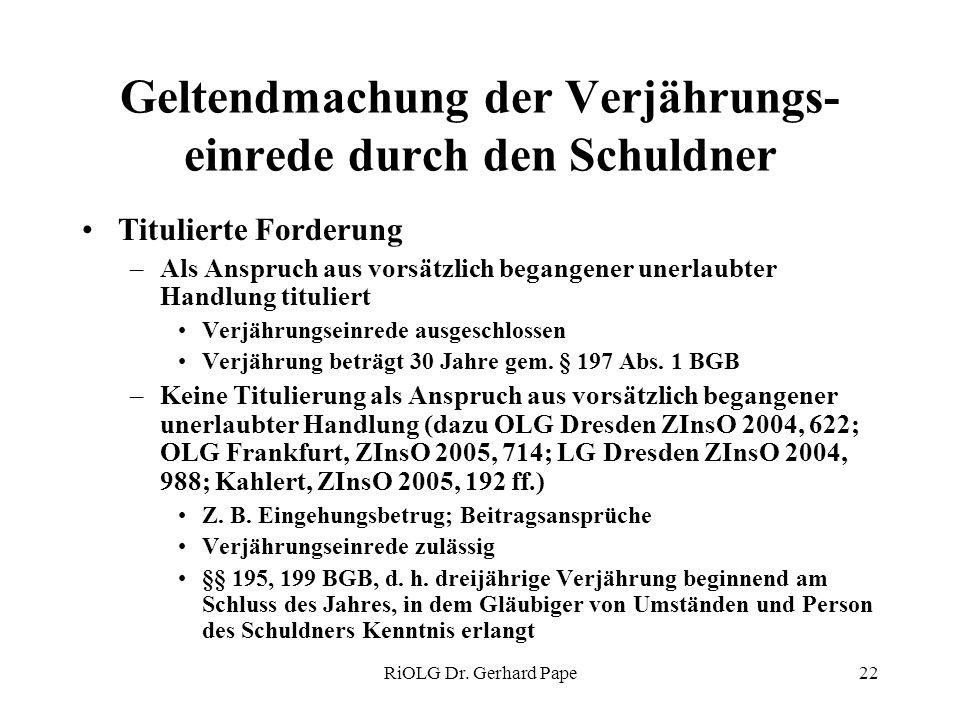 RiOLG Dr. Gerhard Pape22 Geltendmachung der Verjährungs- einrede durch den Schuldner Titulierte Forderung –Als Anspruch aus vorsätzlich begangener une