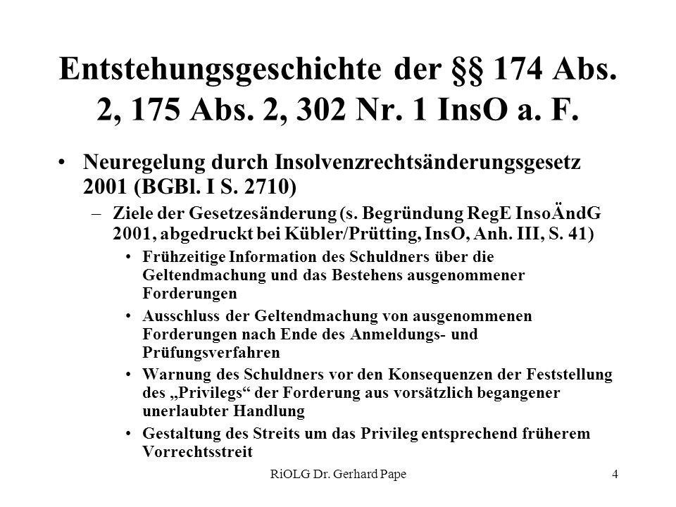RiOLG Dr. Gerhard Pape4 Entstehungsgeschichte der §§ 174 Abs. 2, 175 Abs. 2, 302 Nr. 1 InsO a. F. Neuregelung durch Insolvenzrechtsänderungsgesetz 200