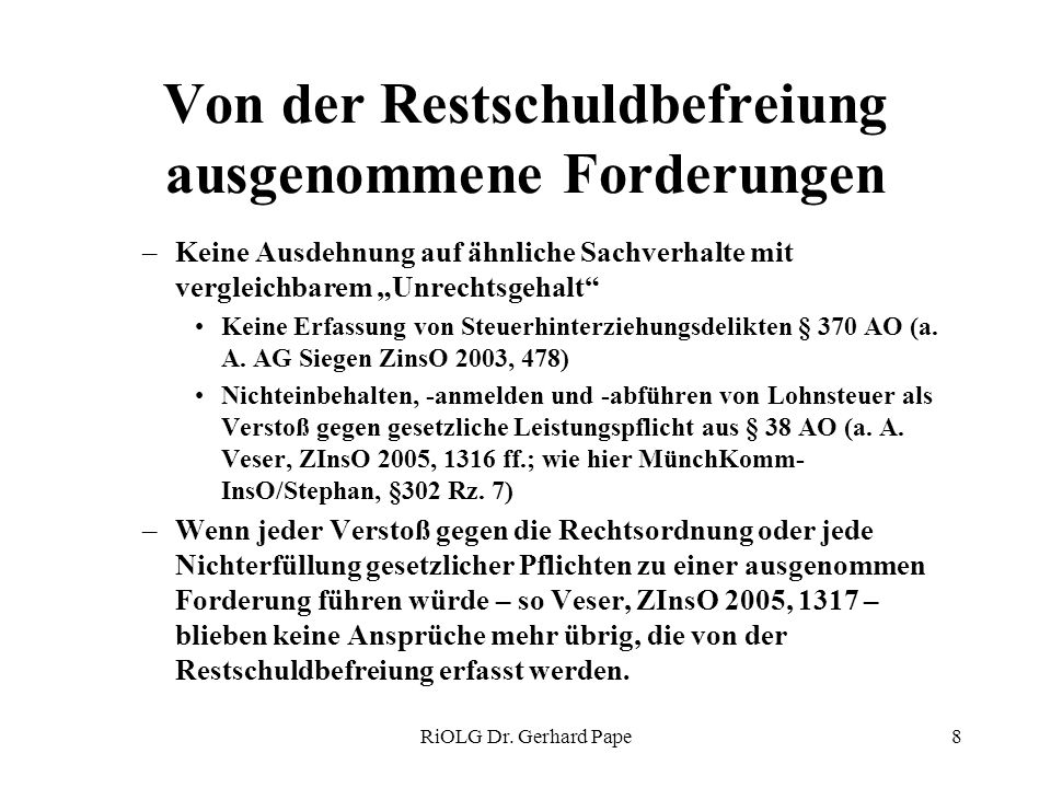 RiOLG Dr. Gerhard Pape8 Von der Restschuldbefreiung ausgenommene Forderungen –Keine Ausdehnung auf ähnliche Sachverhalte mit vergleichbarem Unrechtsge