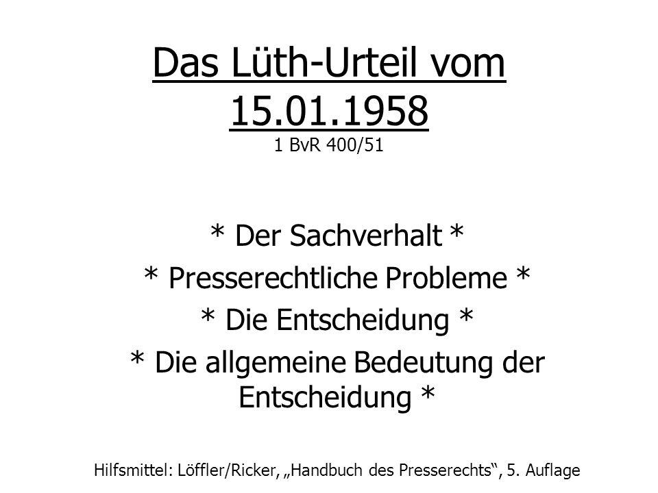 Das Lüth-Urteil vom 15.01.1958 1 BvR 400/51 * Der Sachverhalt * * Presserechtliche Probleme * * Die Entscheidung * * Die allgemeine Bedeutung der Ents
